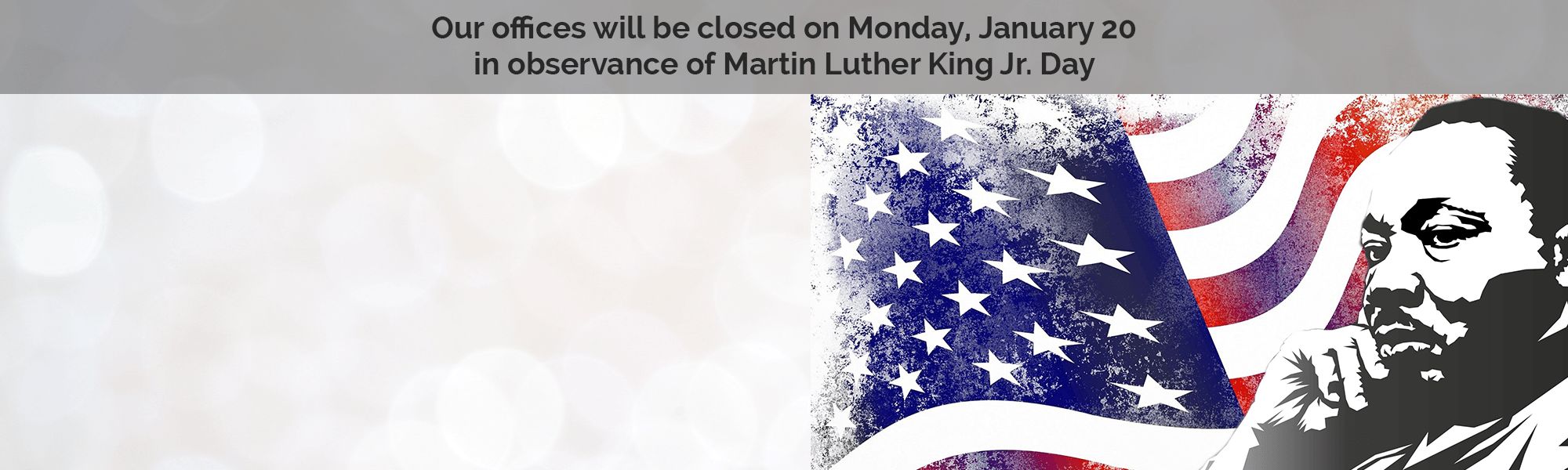 Our offices will be closed on Monday, January 20 in observance of Martin Luther King Jr. Day